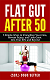 Flat Gut After 50: 5 Simple Ways to Strengthen Your Core, Prevent Injury, and Look Great into Your 60's and Beyond