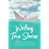 Writing True Stories: The complete guide to writing autobiography, memoir, personal essay, biography, travel and creative nonfiction