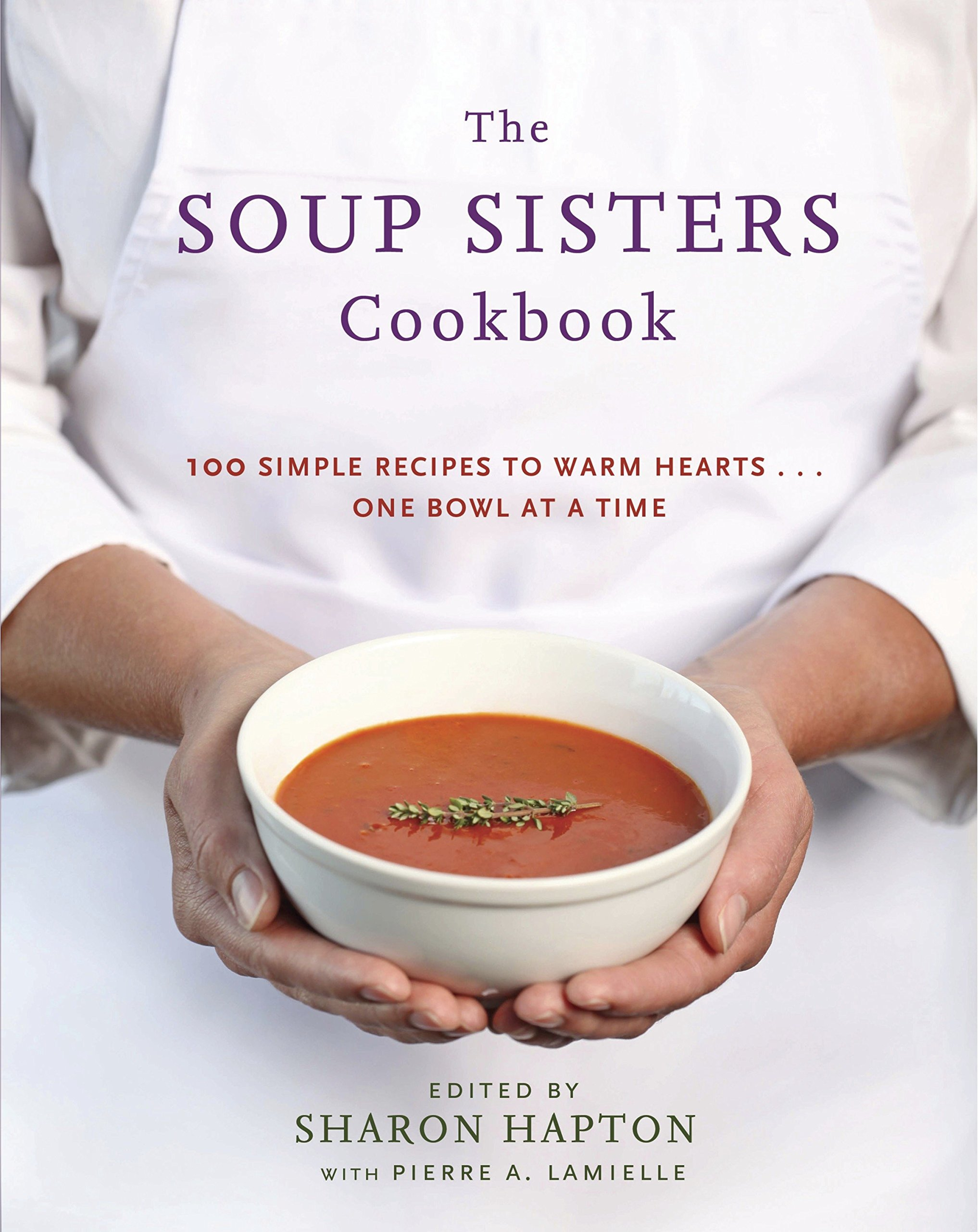 The Soup Sisters Cookbook  100 Simple Recipes To Warm Hearts . . . One Bowl At A Time