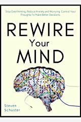 Rewire Your Mind: Stop Overthinking. Reduce Anxiety and Worrying. Control Your Thoughts To Make Better Decisions. (Mental Discipline Book 2) Kindle Edition