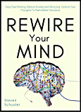 Rewire Your Mind: Stop Overthinking. Reduce Anxiety and Worrying. Control Your Thoughts To Make Better Decisions…