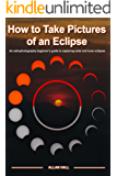 How to Take Pictures of an Eclipse: An astrophotography beginner's guide to capturing solar and lunar eclipses (English Edition)