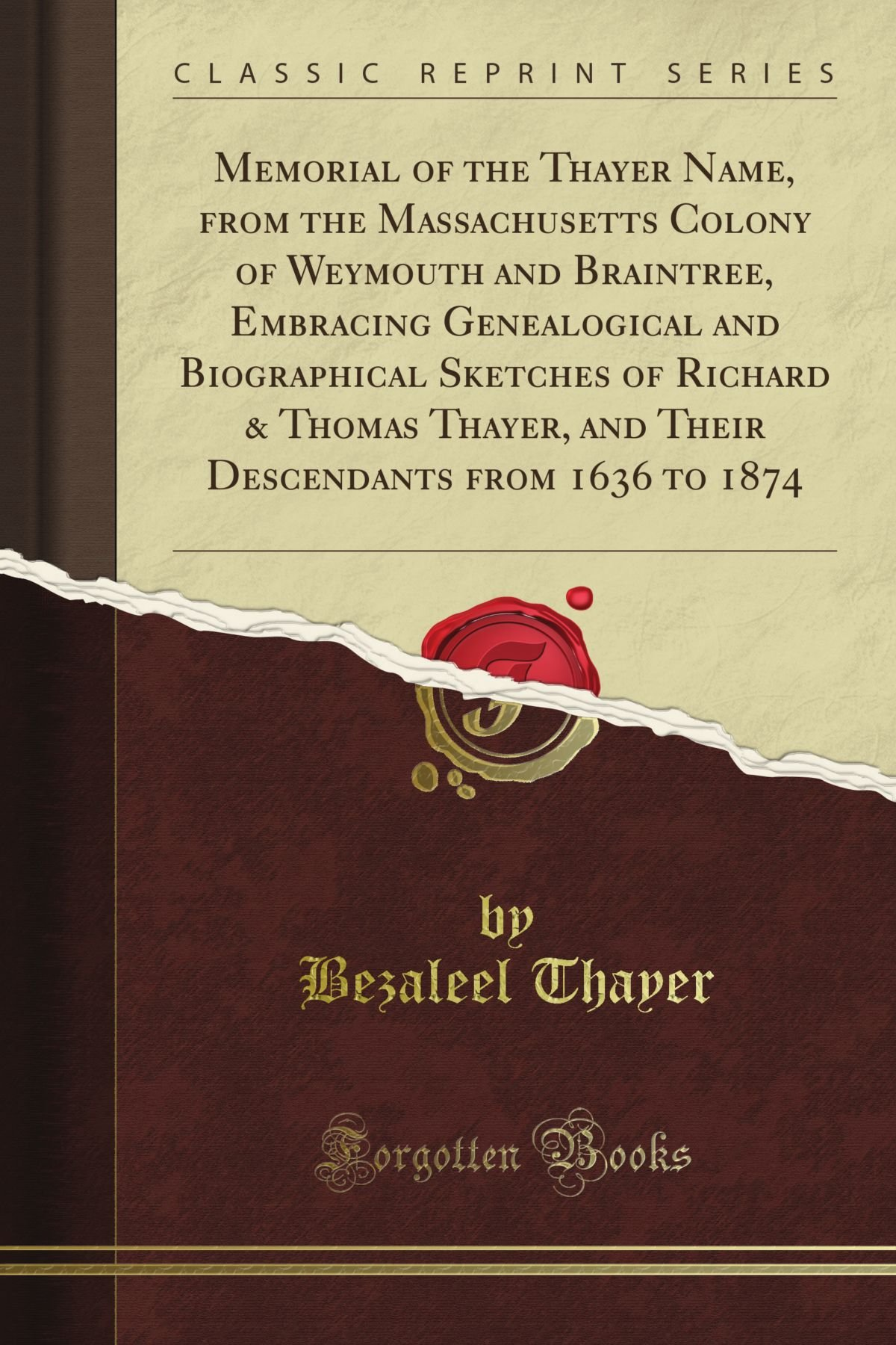 Memorial of the Thayer Name, from the Massachusetts Colony of Weymouth and Braintree, Embracing Genealogical and Biographical Sketches of Richard & from 1636 to 1874 (Classic Reprint)
