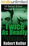 Twice As Deadly Volume 2: 16 Serial Killer Teams and Couples