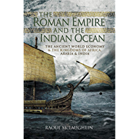 The Roman Empire and the Indian Ocean: The Ancient World Economy & the Kingdoms of Africa, Arabia & India