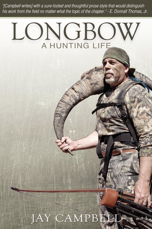 Longbow: A Hunting Life: Jay Campbell: 9780984005604: Amazon