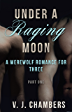 Under a Raging Moon: Part One (A Werewolf Romance for Three Book 1)
