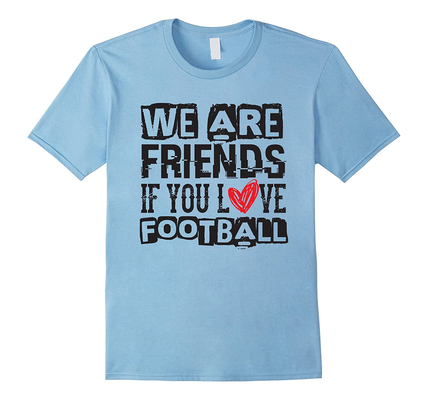 We Are Friends If You Love Football - Sports T Shirt-CD