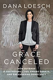 Grace Canceled: How Outrage is Destroying Lives, Ending Debate, and Endangering Democracy