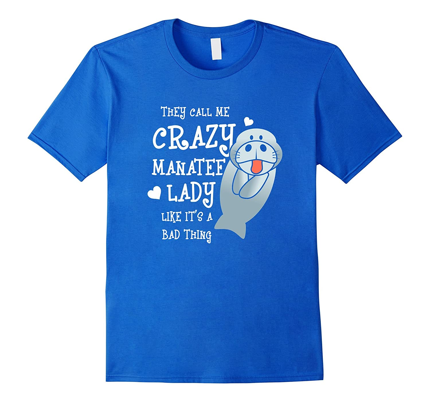 They call me Crazy Manatee lady like it's a bad thing TShirt