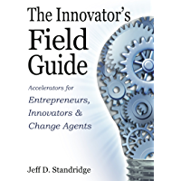 The Innovator's Field Guide: Accelerators for Entrepreneurs, Innovators and Change Agents