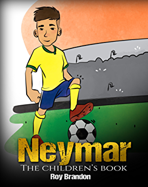 Neymar: The Children's Book. Fun; Inspirational and Motivational Life Story of Neymar Jr. - One of The Best Soccer Players in History. (Soccer Book For Kids)