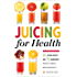Juicing for Health: 81 Juicing Recipes and 76 Ingredients Proven to Improve Health and Vitality
