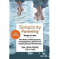 Simplicity Parenting: Weniger ist mehr ─ Was Kinder wirklich brauchen, um ausgeglichen, glücklich und rundum geborgen aufzuwachsen - Das Original