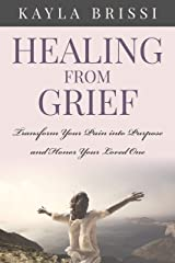 Healing from Grief: Transform Your Pain into Purpose and Honor Your Loved One Kindle Edition