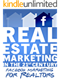 Real Estate Marketing in the 21st Century | Facebook Marketing for Realtors (Real Estate Marketing Series): (Real Estate Marketing Social Media Series Book 2)