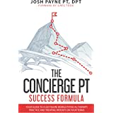 The Concierge PT Success Formula: Your Guide to a Six-Figure Mobile Physical Therapy Practice, and Treating Patients on Your