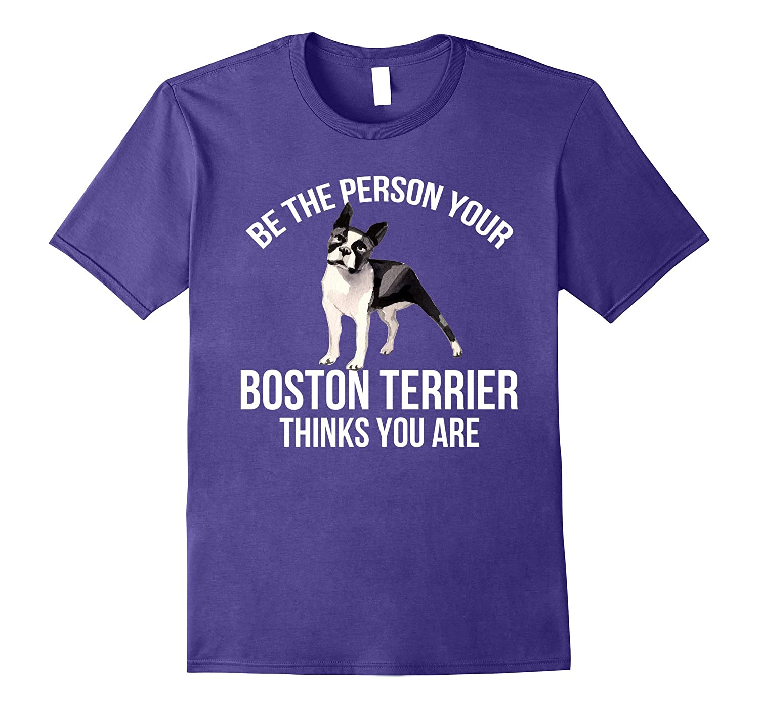 Be The Person Your Boston Terrier Thinks You Are T-shirt-Vaci