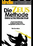 Die Zeus Methode - deine echte Männlichkeit: Frauen kennenlernen, Frauen verführen, Erfolg mit Frauen haben und glücklich mit ihnen werden