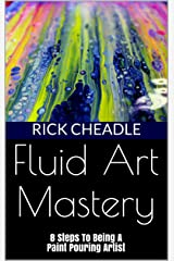 Fluid Art Mastery: 8 Steps To Being A Paint Pouring Artist Kindle Edition