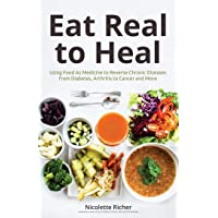 Eat Real to Heal: Using Food as Medicine to Reverse Chronic Diseases from Diabetes, Arthritis, Cancer and More (Natural…