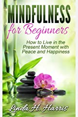 Mindfulness for Beginners: How to Live in the Present Moment with Peace and Happiness Kindle Edition
