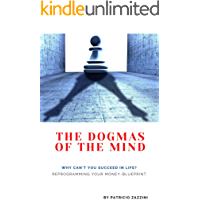 The Dogmas of the Mind: Why can't you succeed in life? Reprogramming your money-blueprint