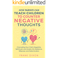 How Parents Can Teach Children To Counter Negative Thoughts: Channelling Your Child's Negativity, Self-Doubt and Anxiety…