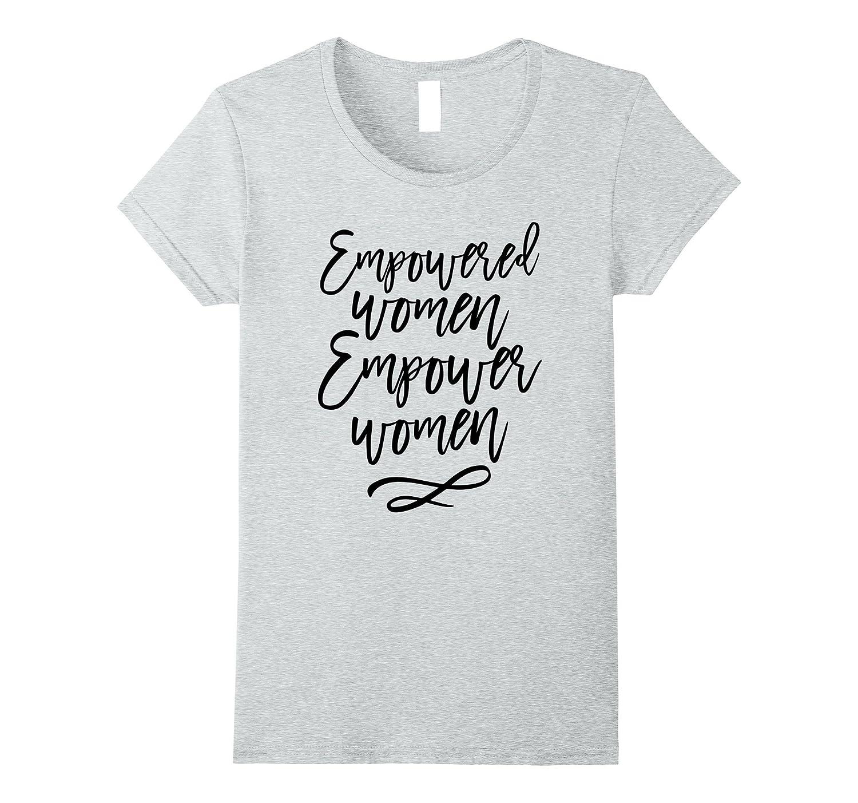 Empowered women empower women T-shirt Feminist shirt