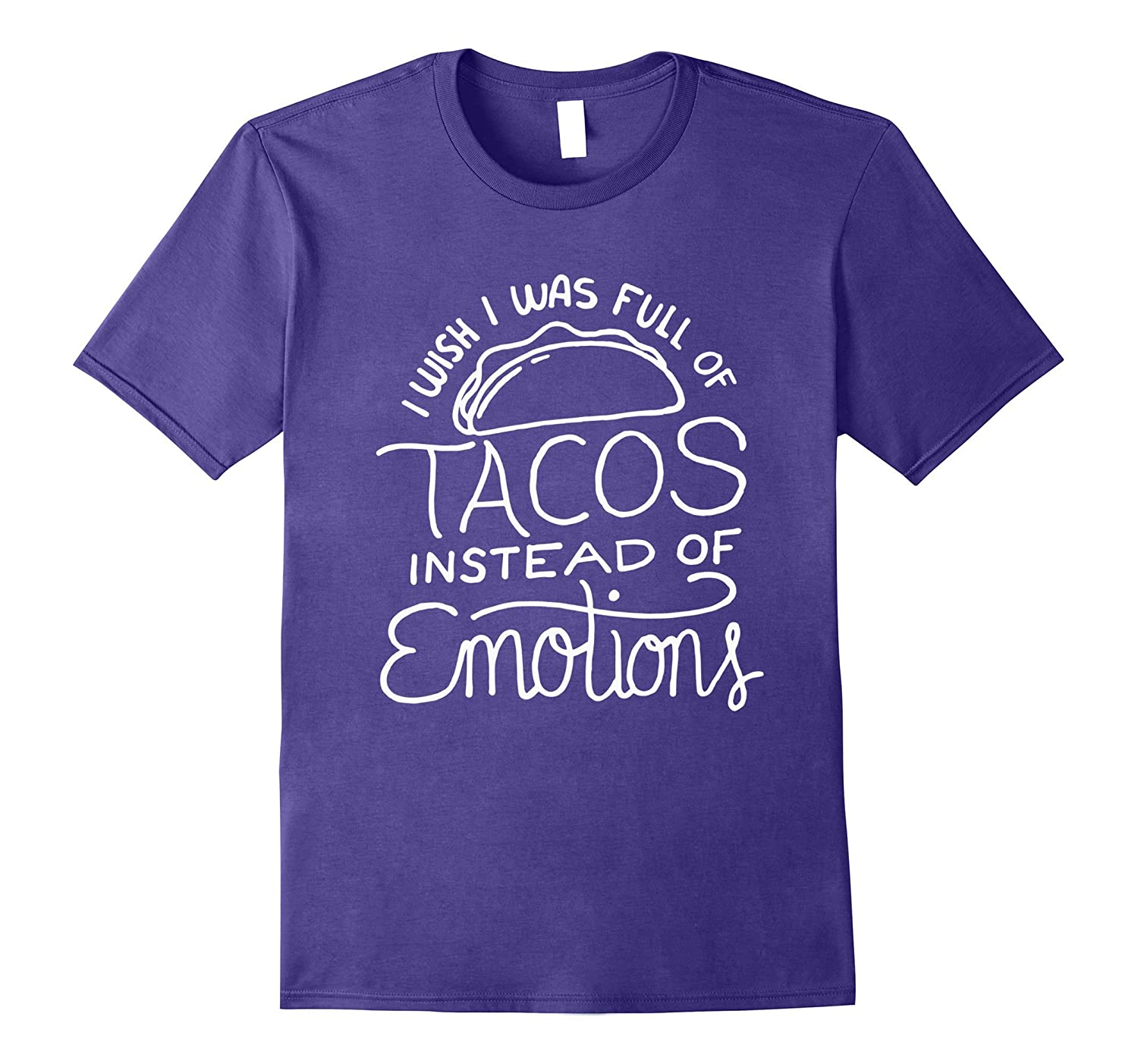 Wish I Was Full of Tacos Instead of Emotions - Funny Food T-TD
