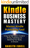 Kindle Business Mastery: A Step By Step Author's Guide To Writing Publishing And Marketing Your Books On Amazon