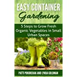 Easy Container Gardening: 5 Steps to Grow Fresh Organic Vegetables in Small Urban Spaces: Beginners guide to patio gardening