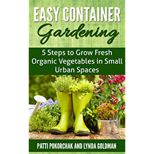 Easy Container Gardening: 5 Steps to Grow Fresh Organic Vegetables in Small Urban Spaces: Beginners guide to patio…