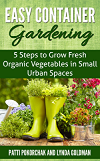 Easy Container Gardening: 5 Steps To Grow Fresh Organic Vegetables In Small  Urban Spaces: