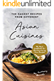 The Easiest Recipes From Different Asian Cuisines: The Best Cookbook for Mouthwatering Asian Recipes