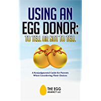 Using An Egg Donor: To Tell Or Not To Tell: A Nonjudgemental Guide for Parents When Considering Their Choices