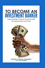 To Become an Investment Banker: Girl Banker®'s Bullet Point Guide to Highflying Success Kindle Edition