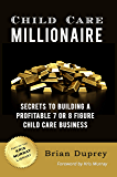 Child Care Millionaire: Secrets to Building a Profitable 7 or 8 Figure Child Care Business