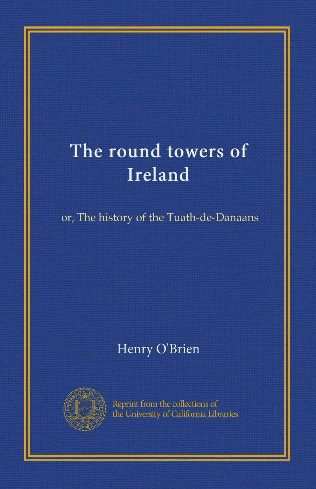 The round towers of Ireland: or, The history of the Tuath-de-Danaans
