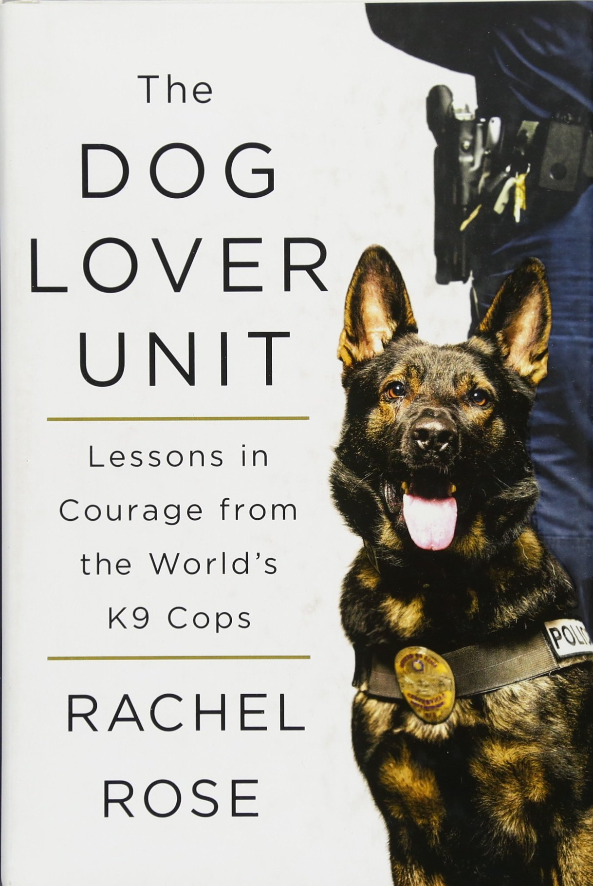 The Dog Lover Unit: Lessons in Courage from the Worlds K9 ...