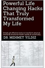 Powerful Life Changing Hacks That Truly Transformed My Life: Simple yet effective hacks to transform physical, mental & emotional health rapidly & sustainably (Health & Wellbeing Book 1) Kindle Edition