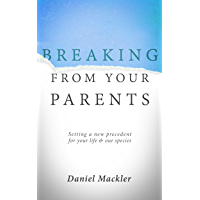 Breaking from Your Parents: Setting a New Precedent for Your Life and Our Species (English Edition)