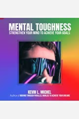 Mental Toughness: Strengthen Your Mind To Achieve Your Goals Kindle Edition