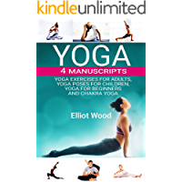 Yoga: 4 Manuscripts - Yoga exercises for adults, yoga poses for children , yoga for beginners and chakra yoga guide (English Edition)