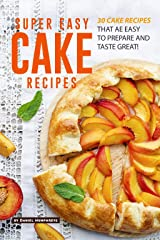 Super Easy Cake Recipes: 30 Cake Recipes That Are Easy to Prepare and Taste Great! Kindle Edition