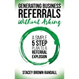 Generating Business Referrals Without Asking: A Simple 5 Step Plan to a Referral Explosion