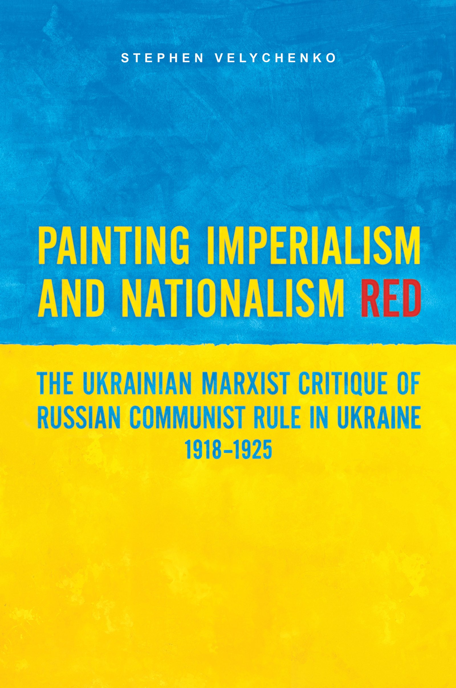 Painting Imperialism and Nationalism Red: The Ukrainian Marxist Critique of Russian Communist Rule in Ukraine, 1918-1925 pdf epub