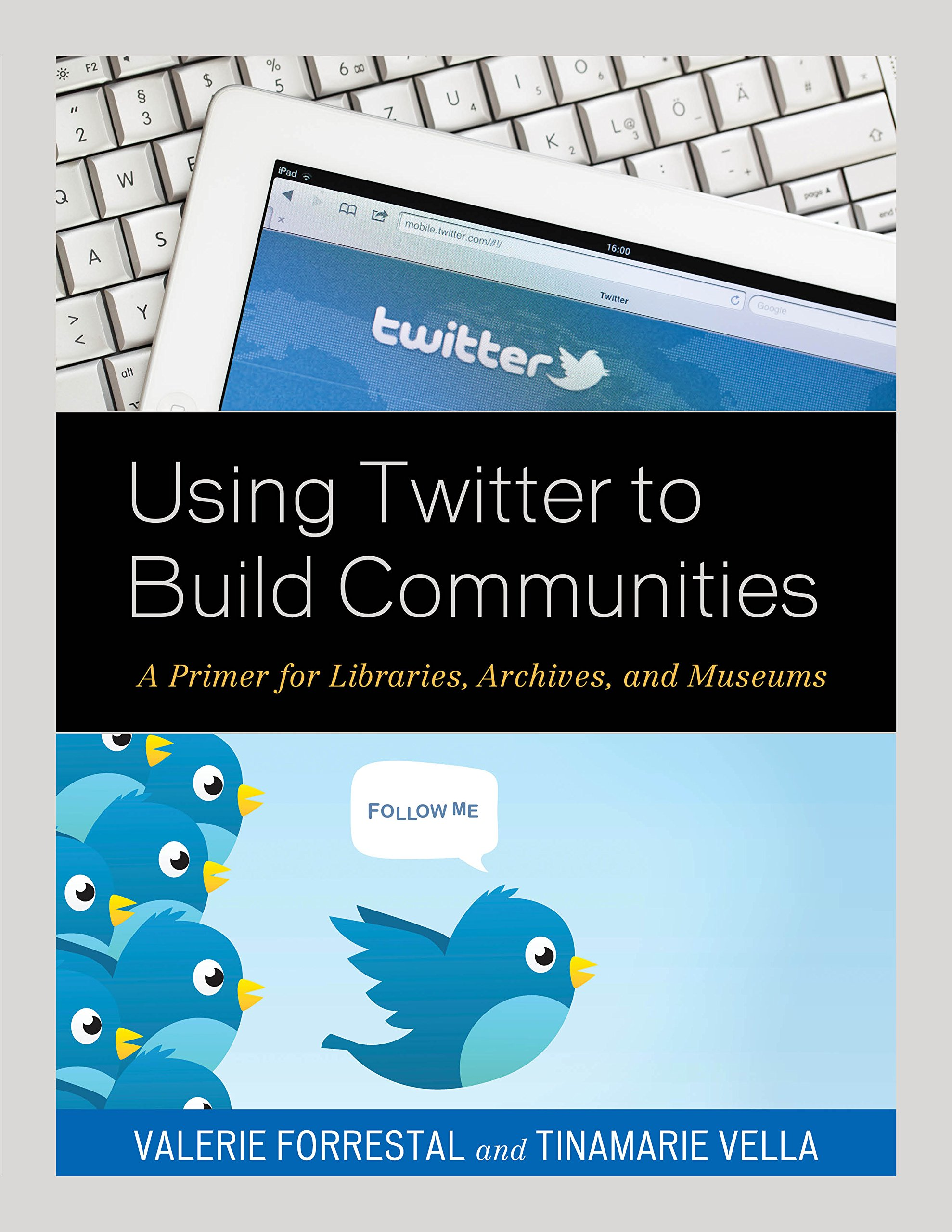 Using Twitter to Build Communities: A Primer for Libraries, Archives, and Museums by Rowman & Littlefield Publishers