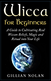 Wicca: Wicca for Beginners: A Guide to Cultivating Real Wiccan Beliefs, Magic and Ritual into Your Life (Wiccan Spells - Witchcraft - Wicca Traditions ... - Paganism - Candle Magic) (English Edition)