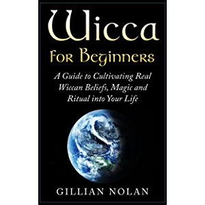 Wicca: Wicca for Beginners: A Guide to Cultivating Real Wiccan Beliefs, Magic and Ritual into Your Life (Wiccan Spells…